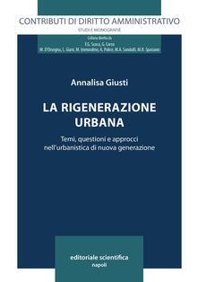 La rigenerazione urbana. Temi, questioni e approcci nell'urbanistica di nuova generazione - Annalisa Giusti - copertina