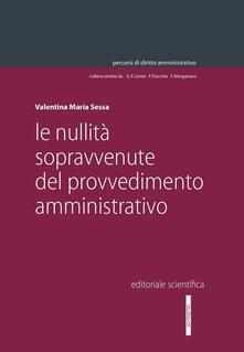 Le nullità sopravvenute del provvedimento amministrativo - Valentina Maria Sessa - copertina