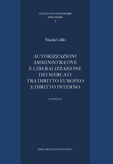 Autorizzazioni amministrative e liberalizzazione dei mercati tra diritto europeo e diritto interno - Nicola Gullo - copertina