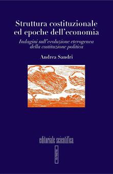 Struttura costituzionale ed epoche dell'economia. Indagini sull'evoluzione eterogenea della costituzione politica - Andrea Sandri - copertina