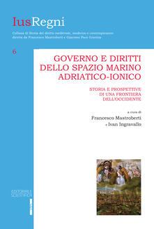 Governo e diritti dello spazio marino adriatico-ionico. Storia e prospettive di una frontiera dell'Occidente - copertina
