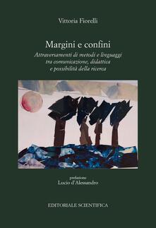 Margini e confini. Attraversamenti di metodi e linguaggi tra comunicazione, didattica e possibilità della ricerca - Vittoria Fiorelli - copertina