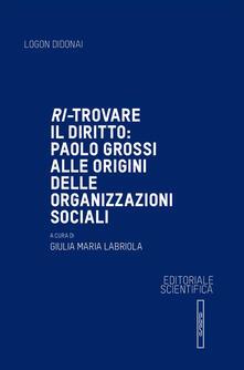Ri-trovare il diritto: Paolo Grossi alle origini delle organizzazioni sociali - copertina