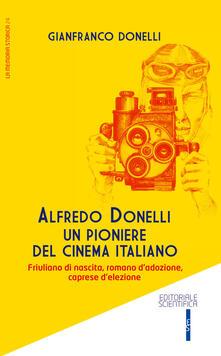 Alfredo Donelli un pioniere del cinema italiano. Friulano di nascita, romano d'adozione, caprese d'elezione - Gianfranco Donelli - copertina