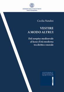 Vestire a modo altrui. Dal sumptus medioevale al luxus d'età moderna tra diritto e morale - Cecilia Natalini - copertina