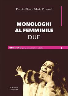 Monologhi al femminile Due. Premio Bianca Maria Pirazzoli. Ediz. a spirale - copertina