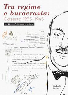 Tra regime e burocrazia: Caserta 1935-1945. Un viceprefetto, una provincia - Fosca Pizzaroni - copertina