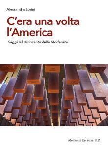 C'era una volta l'America. Saggi sul disincanto della modernità - Alessandra Lorini - copertina