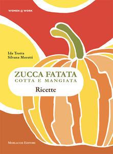 Zucca fatata cotta e mangiata. Ricette - Silvana Moretti,Ida Trotta - copertina