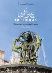 La fontana Maggiore di Perugia. Diario di una comunità del XIII secolo. Ediz. illustrata - Francesco Cavallucci - copertina