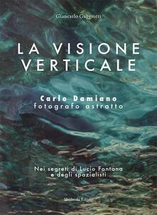 La visione verticale. Carlo Damiano fotografo astratto. Nei segreti di Lucio Fontana e degli spazialisti - Giancarlo Gaggiotti - copertina