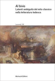 Al bivio. Latenti ambiguità del mito classico nella letteratura tedesca - Leonardo Tofi - copertina