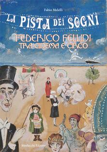 La pista dei sogni. Federico Fellini tra cinema e circo - Fabio Melelli - copertina