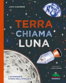 Terra chiama luna. L'avvincente storia dell'Apollo 11 - Lara Albanese - copertina