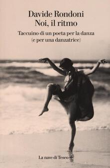 Noi, il ritmo. Taccuino di un poeta per la danza (e per una danzatrice) - Davide Rondoni - copertina