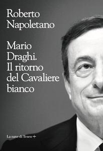 Libro Mario Draghi. Il ritorno del Cavaliere bianco Roberto Napoletano