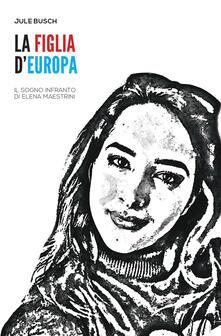 La figlia d'Europa. Il sogno infranto di Elena Maestrini - Jule Busch - copertina