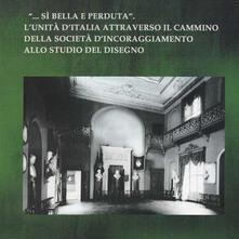 «... Sì bella e perduta». L'unità d'Italia attraverso il cammino della società d'incoraggiamento allo studio del disegno - copertina
