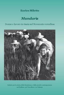 Mundarìs. Donne e lavoro in risaia nel Novecento vercellese - Enrico Miletto - copertina