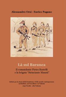 La sul Baranca. Il comandante Pietro Rastelli e la brigata «Strisciante Musati» - Alessandro Orsi,Enrico Pagano - copertina
