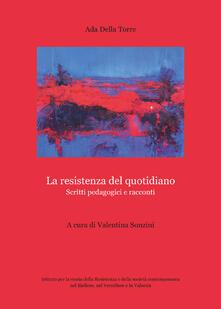 La resistenza del quotidiano. Scritti pedagogici e racconti - Ada Della Torre - copertina