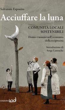 Acciuffare la luna. Comunità locali sostenibili. Donne e uomini nelleconomia della reciprocità.pdf