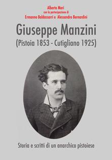 Giuseppe Manzini (Pistoia 1853-Cutigliano 1925). Storia e scritti di un anarchico pistoiese - Ermanno Baldassarri,Alessandro Bernardini,Alberto Mori - copertina