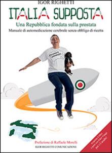 Italia supposta. Una Repubblica fondata sulla prostata. Manuale di automedicazione cerebrale senza obbligo di ricetta - Igor Righetti - copertina