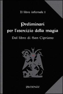 Preliminari per lesercizio della magia. Il libro infernale. Vol. 1: Dal libro di san Cipriano..pdf