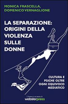 La separazione. Origini della violenza sulle donne. Cultura e psiche oltre ogni equivoco mediatico - Monica Frascella,Domenico Vernaglione - copertina