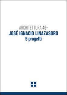 Architettura 49. José Ignacio Linazasoro. 5 progetti. Ediz. illustrata - Gino Malacarne,Filippo Pambianco,Alessandro Tognon - copertina