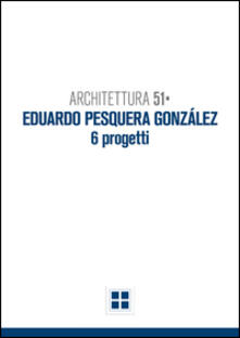 Architettura 51. Eduardo Pesquera Gonzales. 6 progetti - Francesco Gulinello - copertina