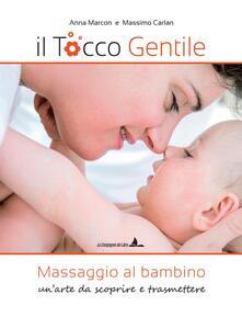 Il tocco gentile. Massaggio al bambino. Un'arte da scoprire e trasmettere - Anna Marcon,Massimo Carlan - copertina