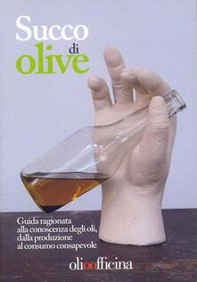 Succo di olive. Guida ragionata alla conoscenza degli oli, dalla produzione al consumo consapevole - copertina