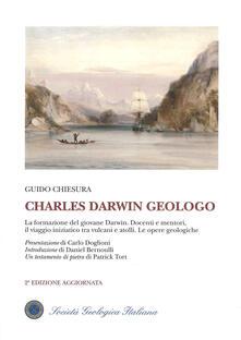 Charles Darwin geologo. La formazione del giovane Darwin. Docenti e mentori, il viaggio iniziatico tra vulcani e atolli. Le opere geologiche - Guido Chiesura - copertina