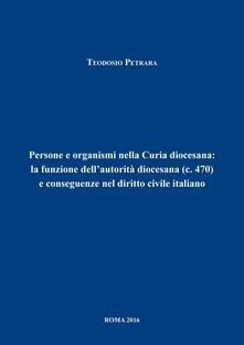 Persone e organismi nella Curia diocesana: la funzione dell'autorità diocesana (c.470) e conseguenze nel diritto civile italiano - Teodosio Petrara - copertina