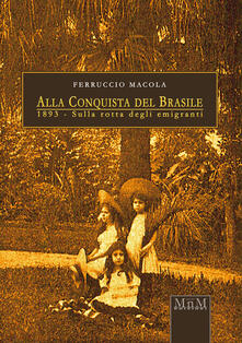 Alla conquista del Brasile. 1893, sulla rotta degli emigranti - Ferruccio Macola - copertina