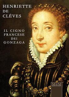 Henriette de Clèves. Il cigno francese dei Gonzaga - Rosanna Tontini - copertina