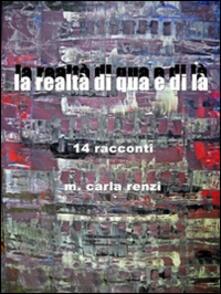 La realtà di qua e di là. 14 racconti - M. Carla Renzi - copertina