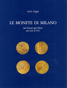 Le monete di Milano dai Visconti agli Sforza dal 1329 al 1535 - Carlo Crippa - copertina