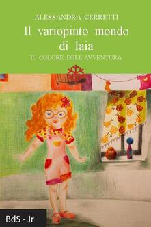 Il variopinto mondo di Iaia. Il colore dell'avventura - Alessandra Cerretti - copertina