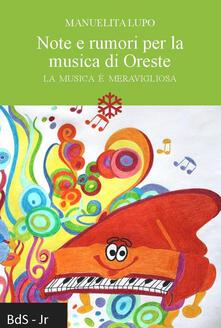 Note e rumori per la musica di Oreste. La musica è meravigliosa - Manuelita Lupo - copertina
