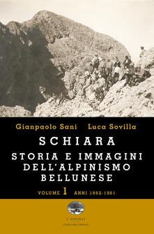 Schiara. Storia e immagini dell'alpinismo bellunese. Vol. 1: Anni 1862-1961. - Gianpaolo Sani,Luca Sovilla - copertina