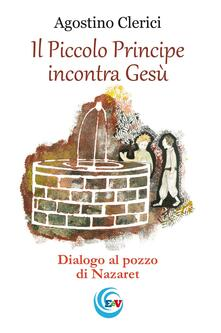 Il Piccolo Principe incontra Gesù. Dialogo al pozzo di Nazareth - Agostino Clerici - copertina