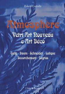 Atmosphere. Vetri Art Nouveau a Art Déco. Gallè, Daum, Schnaider, Lalique, Decorchemont, Legras - Roberto Centrella - copertina
