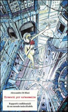 Elementi per un'anomalia. Rapporti confidenziali da un mondo indecifrabile - Alessandro Di Blasi - copertina