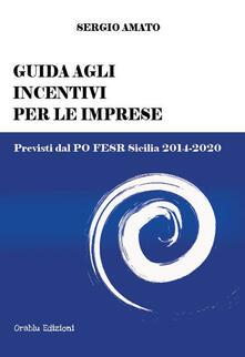 Guida agli incentivi per le imprese. Previsti dal PO FESR Sicilia 2014-2020 - Sergio Amato - copertina