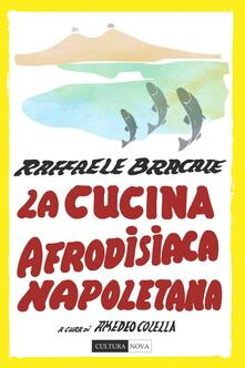La cucina afrodisiaca napoletana. Menu, ingredienti e ricette - Raffaele Bracale - copertina