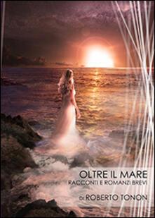 Oltre il mare. Racconti e romanzi brevi - Roberto Tonon - copertina