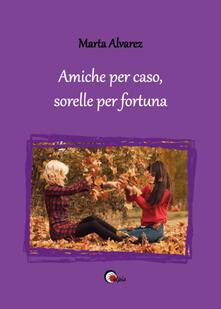 Amiche per caso, sorelle per fortuna - Marta Alvarez - copertina